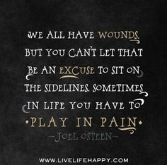 We all have wounds, but you can't let that be an excuse to sit on the sidelines. Sometimes in life you have to play in pain. - Joel Osteen