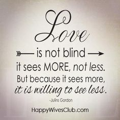 """Love is not blind it sees more, not less. But because it sees more, it is willing to see less."" -Julins Gordon"