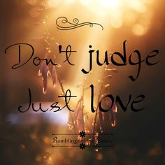 Don't judge, just love #love #peace #compassion