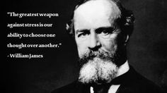 """The greatest weapon against stress is our ability to choose one thought over another."" - William James"