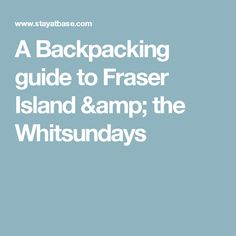 A Backpacking guide to Fraser Island & the Whitsundays