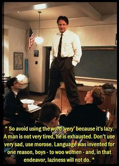 So avoid using the word 'very' because it's lazy. A man is not very tired, he is exhausted. Don't use very sad, use morose. Language was invented for one reason, boys - to woo women - and, in that endeavor, laziness will not do. It also won't do in your essays. #RobinWilliams #DeadPoetsSocietyQuotes #RIPRobinWilliams
