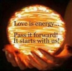 Love is energy  Pass it forward! It starts with us!