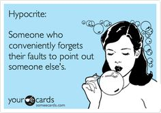 Hypocrite: Someone who conveniently forgets their faults to point out someone else's.