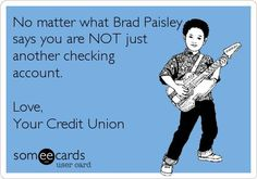 No matter what Brad Paisley says you are NOT just another checking account. Love, Your Credit Union.