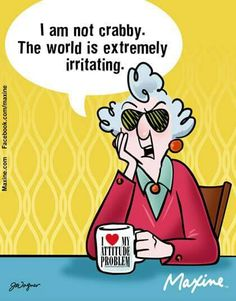 Maxine: I am not crabby. The world is extremely irritating.