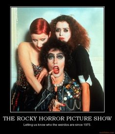 Rocky Horror Picture Show...look at me, I am a weirdo!!!!