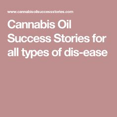 Cannabis Oil Success Stories for all types of dis-ease