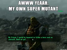 I loved Fawkes for so many reasons. He was way more than a Super Mutant. He was an awesome dude. The only companion I ever asked to follow me for the entire game.