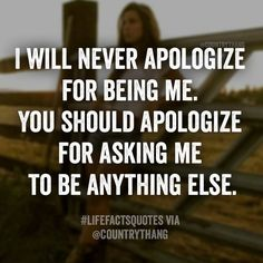 I will never apologize for being me. You should apologize for asking me to be anything else. lifefactquotes #countrythang #countrythangquotes #countryquotes #countrysayings
