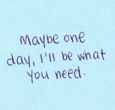 QUOTES FOR BROKEN HEARTS, Maybe one day, i'll be what you need.