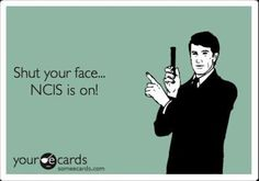 Shut your face... NCIS is on! // NCIS----every one knows never to call me on Tuesday nights between 7 and 8 p.m.