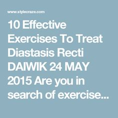 10 Effective Exercises To Treat Diastasis Recti DAIWIK  24 MAY 2015     Are you in search of exercises that can heal diastasis recti? Well, you are in for some good news as there are exercises that can effectively help you reduce its appearance. This post talks about those simple exercises that can help you get relieved from the condition.  Would you like to know more? Keep reading!  Diastasis Recti – An Overview:  As you know, diastasis recti is a condition that causes the muscles in your…