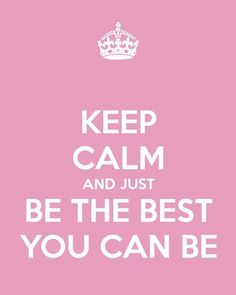 Keep calm and just be the best you can be