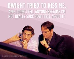Jim & Dwight!  Dwight tried to kiss me, and I didn't tell anyone because I'm not really sure how I feel about it.