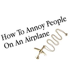 How To Annoy People On An Airplane
