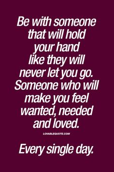 Be with someone that will hold your hand like they will never let you go. Someone who will make you feel wanted, needed and loved. Every single day.   #true #love #forever #quote