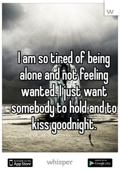 "Someone from Roxana posted a whisper, which reads ""I am so tired of being alone and not feeling wanted. I just want somebody to hold and to kiss goodnight. Want To Be Loved, To Be Wanted, Lonely Quotes Relationship, Being Lonely Quotes, Being Single Quotes, Tired Of Being Alone, Feeling Wanted, Lonliness, In My Feelings"