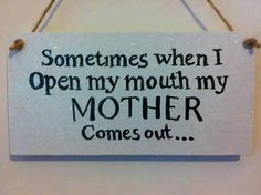 Sometimes when I open my mouth my Mother comes out.. Haha
