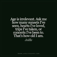 Age is irrelevant. Ask me how many sunsets I've seen, hearts I've loved, trips I've taken, or concerts I've been to. That's how old I am