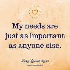 My needs are just as important as anyone else.