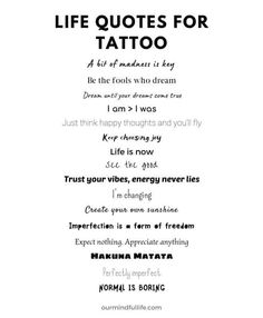 A list of tattoo quotes about life Tattoos can be a statemen. A list of tattoo quotes about life Tattoos can be a statement and also a reminder. These short but inspirational quote tattoos about strength, self-love and life will keep your head up high. Tattoo Life, Tattoo Quotes About Life, Tattoos About Life, Life Goes On Tattoo, Qoutes About Life, Get A Tattoo, Quote Posters, Quote Prints, Tattoo About Strength