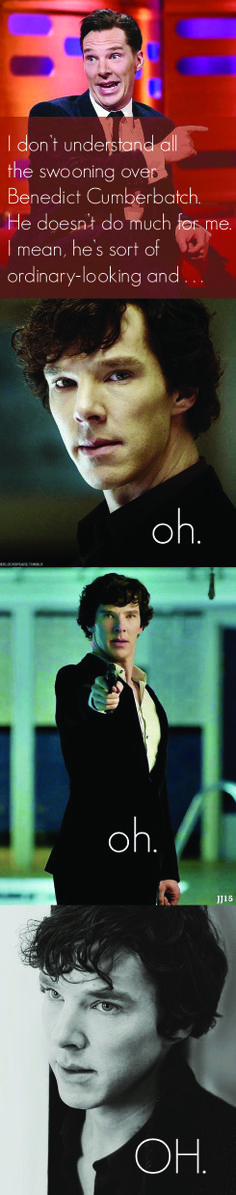 Benedict Cumberbatch as Sherlock.  I understand it now.<<haha