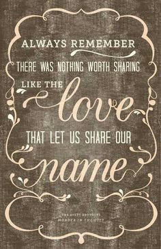 Always remember there was nothing worth sharing like the love that let us share our name