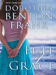 Full of Grace by Dorothea Benton Frank.    Very different from Frank's other books.  Though set in S. Carolina, the main character is an Italian from New Jersey.  This one also has a spiritual bent that the others don't.  Still - a great story with great characters and a relaxed pace.