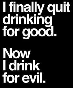 Now I drink for evil.....