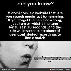 Midomi.com is a website that lets  you search music just by humming.  If you forget the name of a song,  just hum or whistle the tune  for at least 10 seconds, and the  site will search its database of  user-contributed recordings to  find a match.  Source