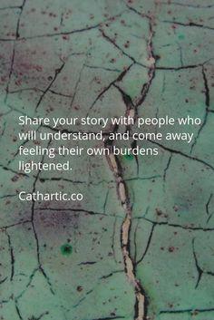 Share your story with people who will understand, and come away feeling their own burdens lightened.   Cathartic.co