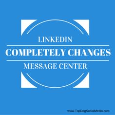 LinkedIn Completely Changes Message Center | Social Media Today