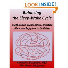 Kimberly Burnham, PhD, The Nerve Whisperer (October 1, 2011). Balancing the Sleep-Wake Cycle, Sleep Better, Learn Faster, Contribute More, and Enjoy Life to Its Fullest. (approximately 75 pages) West Hartford, CT, The Nerve Whisperer Press available from http://www.amazon.com/Balancing-Sleep-Wake-Cycle-Contribute-ebook/dp/B005SGIJ9K    Balancing the Sleep-Wake Cycle Pinterest Board:  http://pinterest.com/KimberlyBurnham/balancing-the-sleep-wake-cycle-sleep-better-learn-/