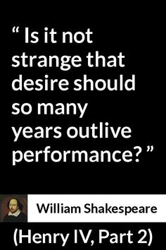 William Shakespeare - Henry IV, Part 2 - Is it not strange that desire should so many years outlive performance?