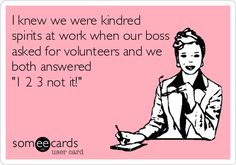 I knew we were kindred spirits at work when our boss asked for volunteers and we both answered '1 2 3 not it!'
