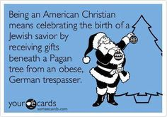 Being an American Christian means celebrating the birth of a Jewish savior by receiving gifts beneath a Pagan tree from an obese, German trespasser - The funny thing is, that every single word is TRUE! Jewish Humor, Religious Humor, Pagan Christmas, Xmas, Merry Christmas, Christmas Humor, Christmas 2015, Christmas Ideas, Christmas Crafts