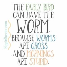 Because worms are gross and mornings are stupid