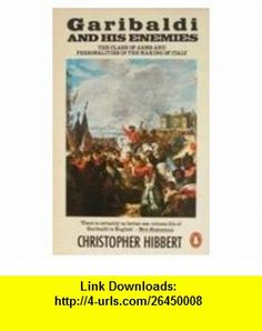 Garibaldi and His Enemies The Clash of Arms and Personalities in the Making of Italy [ILLUSTRATED] (9780140079715) Christopher Hibbert , ISBN-10: 0140079718  , ISBN-13: 978-0140079715 ,  , tutorials , pdf , ebook , torrent , downloads , rapidshare , filesonic , hotfile , megaupload , fileserve