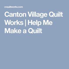 Canton Village Quilt Works | Help Me Make a Quilt