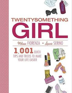 Twentysomething Girl: 1,001 Quick Tips and Tricks To Make Your LIfe Easier