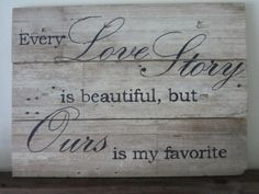 Every Love Story Is Beautiful But Ours Is My Favorite by MsDsSigns, $35.00