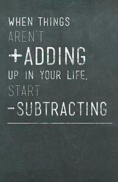 """When things aren't adding up in your life, start subtracting.""- Brian Tracey"