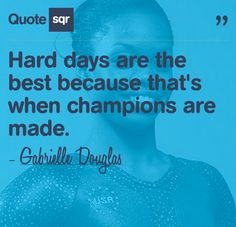 Hard Days Are The Best Because That's When Champions Are Made. ~Gabrielle Douglas Motivation inspiration quotes  #playlikeachampiontoday