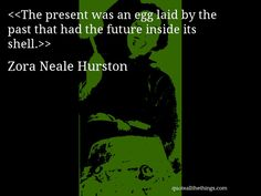 I've enjoyed her prose since highschool. Zora Neale Hurston - quote-The present was an egg laid by the past that had the future inside its shell.(Source: quoteallthethings.com) #ZoraNealeHurston #quote #quotation #aphorism #quoteallthethings