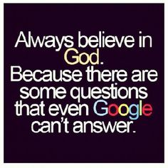 Always, Believe, in, God, Because, there, are, some, questions, that, even, Google, can't, answer, For, My, Life,