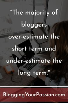 """The majority of bloggers over-estimate the short term and under-estimate the long term."" http://bloggingyourpassion.com/3-mindset-shifts-you-need-to-make-it-as-a-blogger/?utm_campaign=coschedule&utm_source=pinterest&utm_medium=Jonathan%20Milligan%20%7C%20Blogging%20Your%20Passion%20%7C%20Tips%2C%20Strategies%20and%20Ideas&utm_content=3%20Mindset%20Shifts%20You%20Need%20to%20Make%20It%20As%20a%20Blogger"