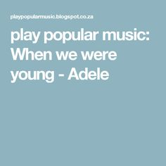 play popular music: When we were young - Adele