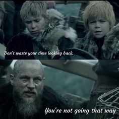 Don't look back, you aren't going that way. -Ragnar Lothbrok