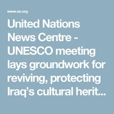 United Nations News Centre - UNESCO meeting lays groundwork for reviving, protecting Iraq's cultural heritage